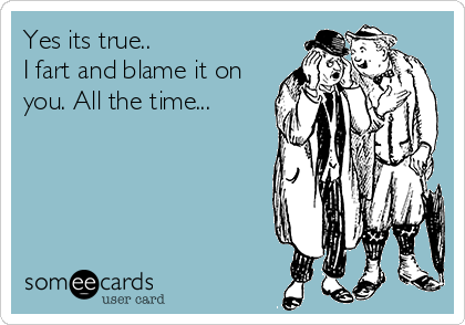 Yes its true.. I fart and blame it on you. All the time...