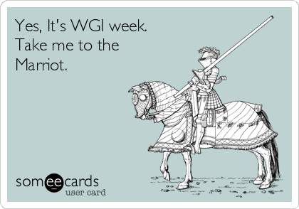 Yes, It's WGI week. Take me to the Marriot.