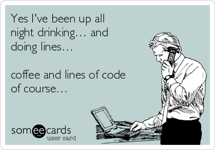 Yes I've been up all night drinking… and doing lines…  coffee and lines of code of course…