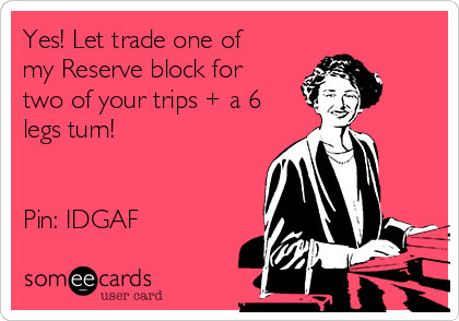 Yes! Let trade one of my Reserve block for two of your trips + a 6 legs turn!    Pin: IDGAF