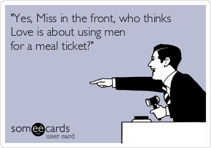 """""""Yes, Miss in the front, who thinks Love is about using men for a meal ticket?"""""""