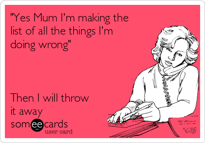 """""""Yes Mum I'm making the list of all the things I'm doing wrong""""    Then I will throw it away"""