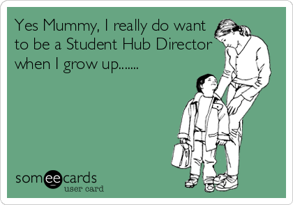 Yes Mummy, I really do want to be a Student Hub Director when I grow up.......