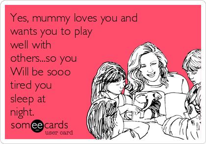 Yes, mummy loves you and wants you to play well with others...so you Will be sooo tired you sleep at night.