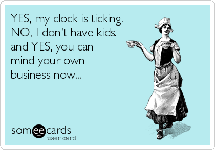YES, my clock is ticking. NO, I don't have kids. and YES, you can mind your own business now...