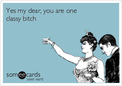 Yes my dear, you are one  classy bitch