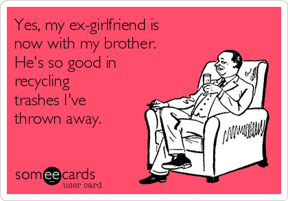 Yes, my ex-girlfriend is now with my brother. He's so good in recycling trashes I've thrown away.