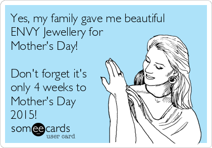 Yes, my family gave me beautiful ENVY Jewellery for Mother's Day!  Don't forget it's only 4 weeks to Mother's Day 2015!