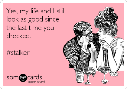 Yes, my life and I still look as good since the last time you checked.   #stalker