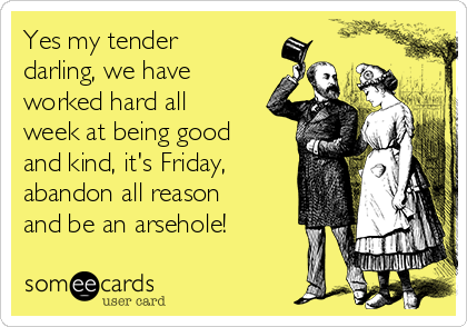Yes my tender darling, we have worked hard all week at being good and kind, it's Friday, abandon all reason and be an arsehole!