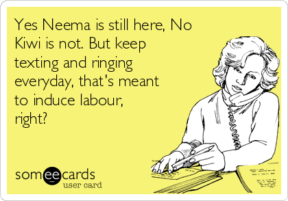 Yes Neema is still here, No Kiwi is not. But keep texting and ringing everyday, that's meant to induce labour, right?