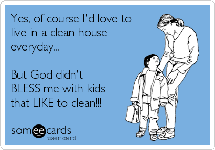 Yes, of course I'd love to live in a clean house everyday...   But God didn't BLESS me with kids that LIKE to clean!!!