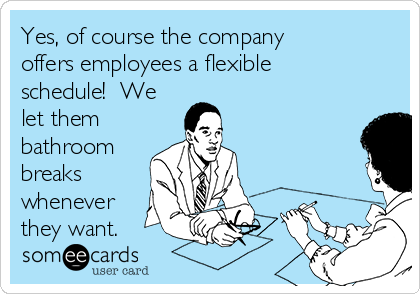 Yes, of course the company offers employees a flexible schedule!  We let them bathroom breaks whenever they want.