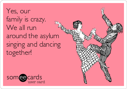 Yes, our family is crazy.   We all run around the asylum singing and dancing together!