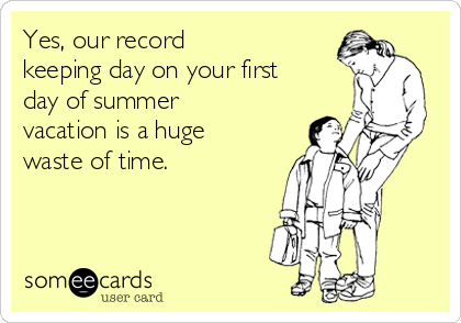 Yes, our record  keeping day on your first day of summer vacation is a huge waste of time.