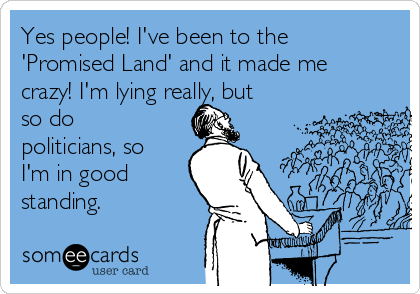 Yes people! I've been to the 'Promised Land' and it made me crazy! I'm lying really, but so do politicians, so I'm in good standing.