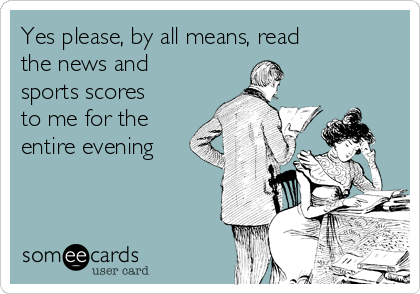 Yes please, by all means, read the news and sports scores to me for the entire evening