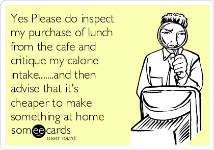 Yes Please do inspect my purchase of lunch from the cafe and critique my calorie intake.......and then advise that it's cheaper to make something at home