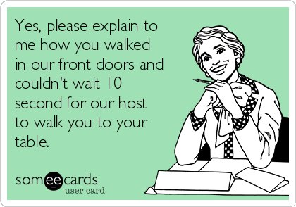 Yes, please explain to me how you walked in our front doors and couldn't wait 10 second for our host to walk you to your table.