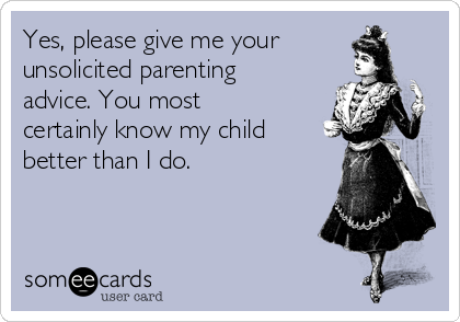 Yes, please give me your unsolicited parenting advice. You most certainly know my child better than I do.
