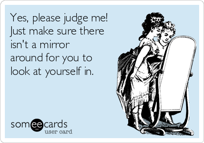 Yes, please judge me! Just make sure there isn't a mirror around for you to look at yourself in.