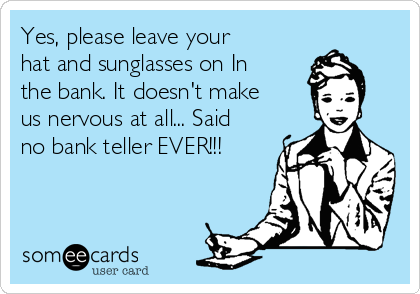 Yes, please leave your hat and sunglasses on In the bank. It doesn't make us nervous at all... Said no bank teller EVER!!!