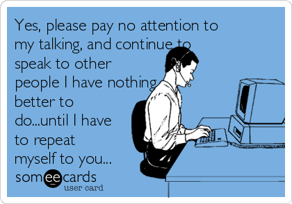 Yes, please pay no attention to my talking, and continue to speak to other people I have nothing better to do...until I have to repeat myself to you...