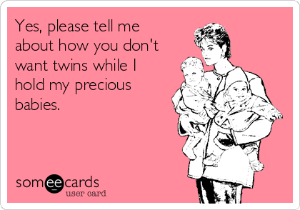Yes, please tell me about how you don't want twins while I hold my precious babies.