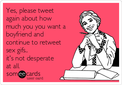 Yes, please tweet again about how much you you want a boyfriend and continue to retweet sex gifs..  it's not desperate at all.
