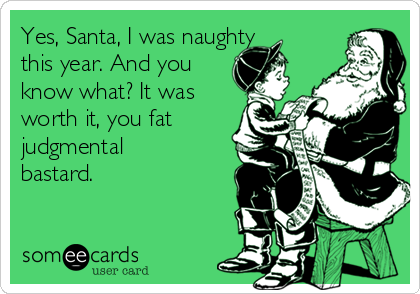 Yes, Santa, I was naughty this year. And you know what? It was worth it, you fat judgmental bastard.