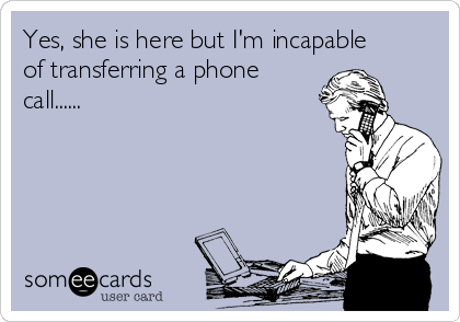 Yes, she is here but I'm incapable of transferring a phone call......