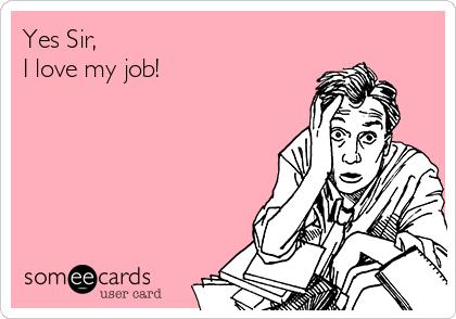 Yes Sir, I love my job!