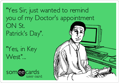"""""""Yes Sir, just wanted to remind you of my Doctor's appointment ON St. Patrick's Day"""".  """"Yes, in Key West""""..."""