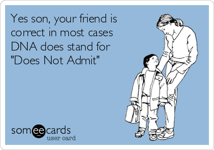 """Yes son, your friend is correct in most cases DNA does stand for  """"Does Not Admit"""""""