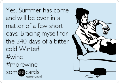Yes, Summer has come and will be over in a matter of a few short days. Bracing myself for the 340 days of a bitter cold Winter!  #wine #morewine