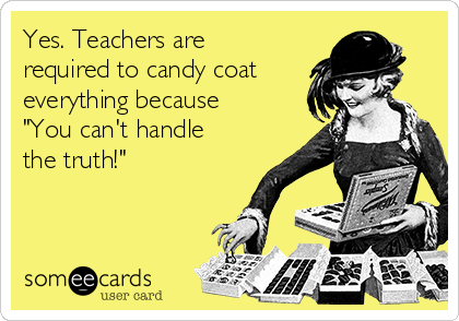 """Yes. Teachers are required to candy coat everything because """"You can't handle the truth!"""""""