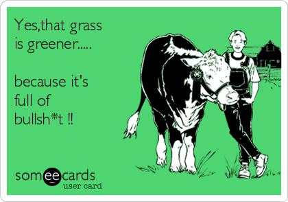 Yes,that grass  is greener.....  because it's  full of bullsh*t !!