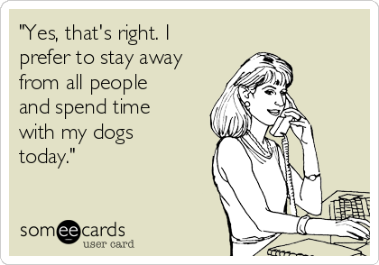 """Yes, that's right. I prefer to stay away from all people and spend time with my dogs today."""