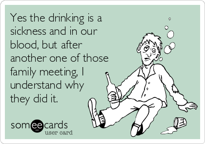 Yes the drinking is a sickness and in our blood, but after another one of those family meeting, I understand why they did it.