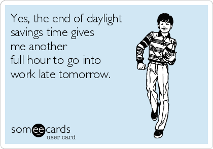 Yes, the end of daylight savings time gives me another full hour to go into work late tomorrow.