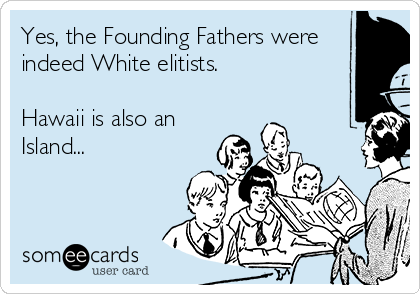 Yes, the Founding Fathers were indeed White elitists.  Hawaii is also an Island...