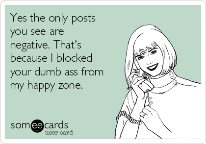 Yes the only posts you see are negative. That's because I blocked your dumb ass from my happy zone.