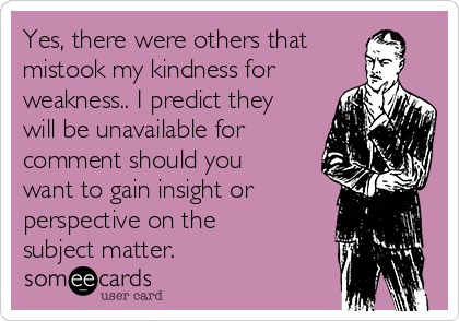 Yes, there were others that mistook my kindness for weakness.. I predict they will be unavailable for comment should you want to gain insight or perspective on the subject matter.