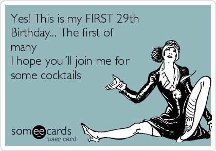 Yes! This is my FIRST 29th Birthday... The first of many I hope you´ll join me for some cocktails