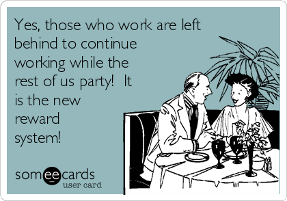 Yes, those who work are left behind to continue working while the rest of us party!  It is the new reward system!