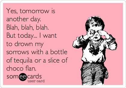 Yes, tomorrow is another day.   Blah, blah, blah. But today... I want to drown my sorrows with a bottle of tequila or a slice of choco flan.