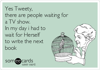 Yes Tweety,  there are people waiting for a TV show.   In my day i had to wait for Herself to write the next book