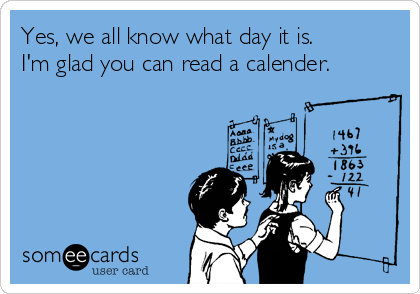 Yes, we all know what day it is. I'm glad you can read a calender.