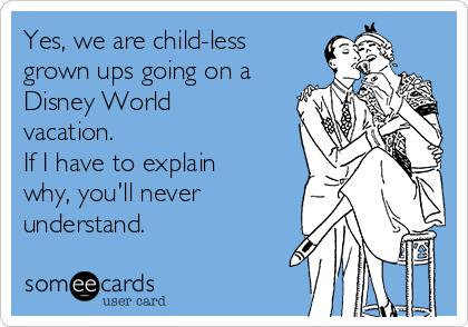 Yes, we are child-less grown ups going on a Disney World vacation.  If I have to explain why, you'll never understand.
