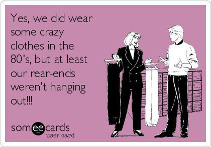 Yes, we did wear some crazy clothes in the 80's, but at least our rear-ends  weren't hanging out!!!